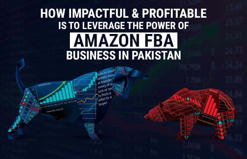 How Impactful & Profitable Is to Leverage the Power of Amazon FBA Business in Pakistan?